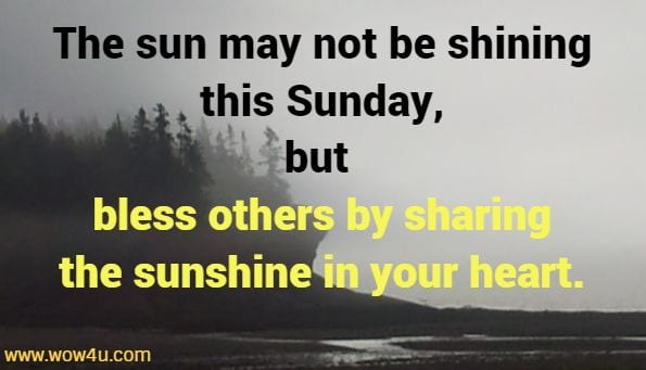 The sun may not be shining this Sunday, but bless others by sharing the sunshine in your heart.