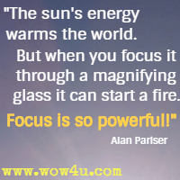 The sun's energy warms the world. But when you focus it through a magnifying glass it can start a fire. Focus is so powerful! Alan Pariser