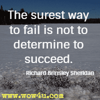 The surest way to fail is not to determine to succeed. Richard Brinsley Sheridan