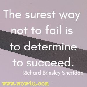 The surest way not to fail is to determine to succeed. Richard Brinsley Sheridan