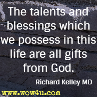 The talents and blessings which we possess in this life are all gifts from God. Richard Kelley MD