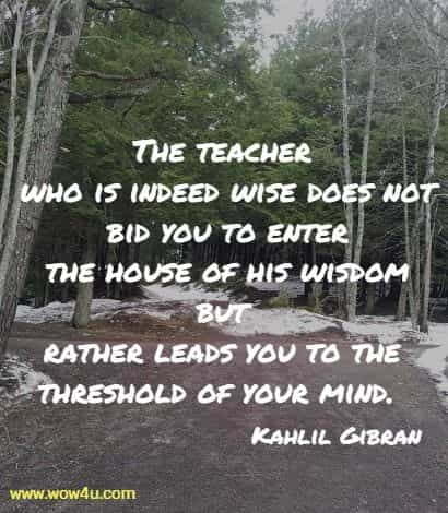 The teacher who is indeed wise does not bid you to enter  the house of his wisdom but rather leads you to the threshold of your mind. Kahlil Gibran