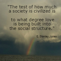 The test of how much a society is civilized is to what degree love is being built into the social structure. E. Stanley Jones