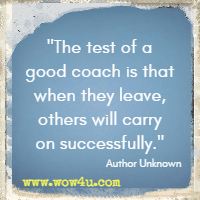 The test of a good coach is that when they leave, others will carry on successfully. Author Unknown