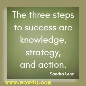 The three steps to success are knowledge, strategy, and action. Sandra Leon