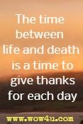the time between life and death is a time to give thanks for each day