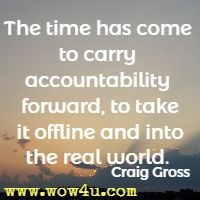 The time has come to carry accountability forward, to take it offline and into the real world. Craig Gross