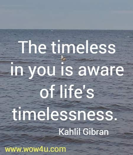 The timeless in you is aware of life's timelessness.    Kahlil Gibran
