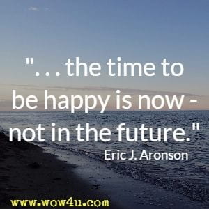 the time to be happy is now - not in the future. Eric J. Aronson