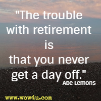 The trouble with retirement is that you never get a day off.  Abe Lemons