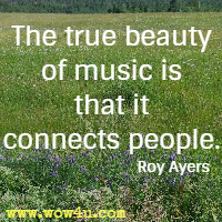 The true beauty of music is that it connects people. Roy Ayers