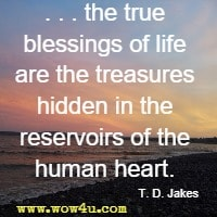 . . . the true blessings of life are the treasures hidden in the reservoirs of the human heart. T. D. Jakes