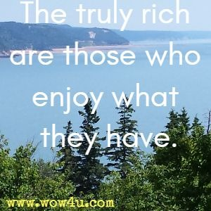 The truly rich are those who enjoy what they have.