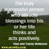 The truly successful person who attracts blessings into his or her life thinks and acts positively. Paul and Tracey McManus