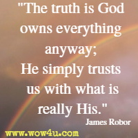 The truth is God owns everything anyway; He simply trusts us with what is really His. James Robor