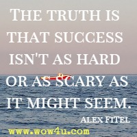 The truth is that success isn't as hard or as scary as it might seem. Alex Fitel