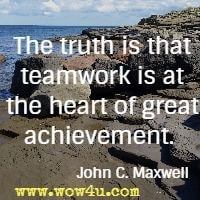 The truth is that teamwork is at the heart of great achievement.  John C. Maxwell