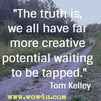 The truth is, we all have far more creative potential waiting to be tapped.
