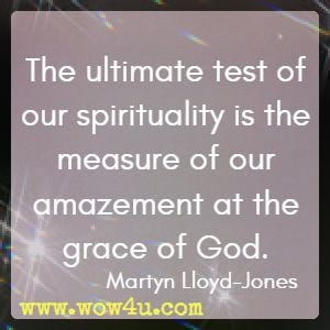 The ultimate test of our spirituality is the measure of our amazement at the grace of God. Martyn Lloyd-Jones