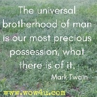 The universal brotherhood of man is our most precious possession, what there is of it. Mark Twain
