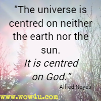 The universe is centred on neither the earth nor the sun. It is centred on God. Alfred Noyes