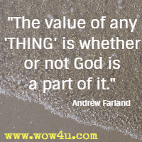 The value of any 'THING' is whether or not God is a part of it. Andrew Farland