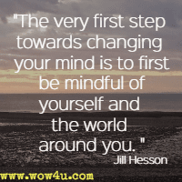 The very first step towards changing your mind is to first be mindful of yourself and the world around you. Jill Hesson