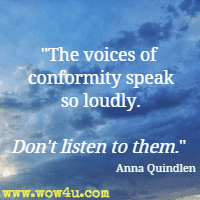 The voices of conformity speak so loudly. Don't listen to them. Anna Quindlen