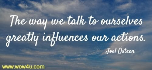 The way we talk to ourselves greatly influences our actions. Joel Osteen