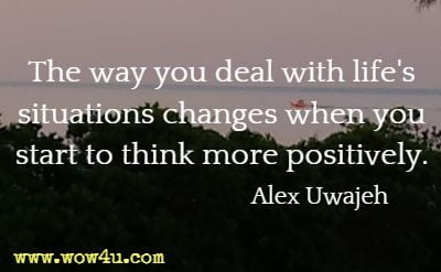 The way you deal with life's situations changes when you start to think more positively. Alex Uwajeh
