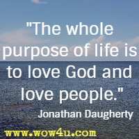 The whole purpose of life is to love God and love people. Jonathan Daugherty