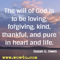 The will of God is to be loving, forgiving, kind, thankful, and pure in heart and life. Susan G. Owen