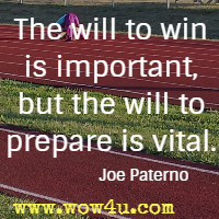 The will to win is important, but the will to prepare is vital. Joe Paterno