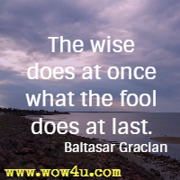 The wise does at once what the fool does at last. Baltasar Gracian