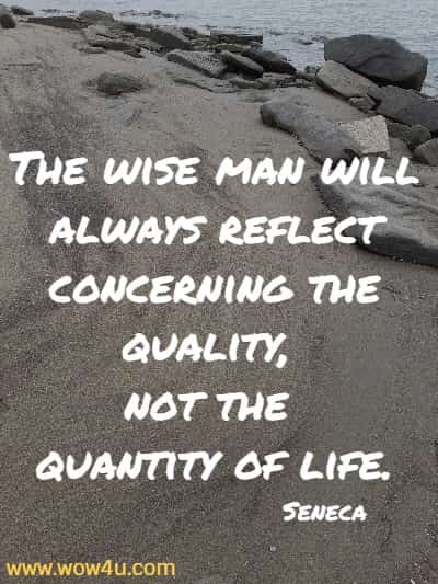 The wise man will always reflect concerning the quality, not the quantity of life.   Seneca