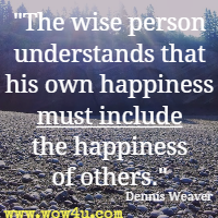 The wise person understands that his own happiness must include the happiness of others. Dennis Weaver