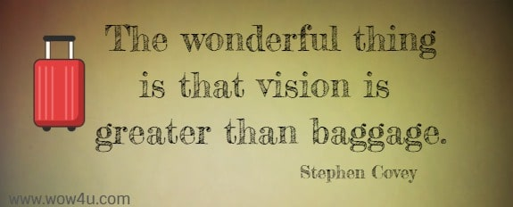 The wonderful thing is that vision is greater than baggage.  Stephen Covey
