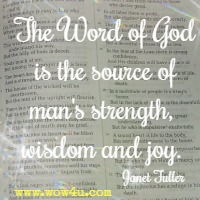 The Word of God is the source of man's strength, wisdom and joy. Janet Fuller