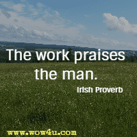 The work praises the man. Irish Proverb
