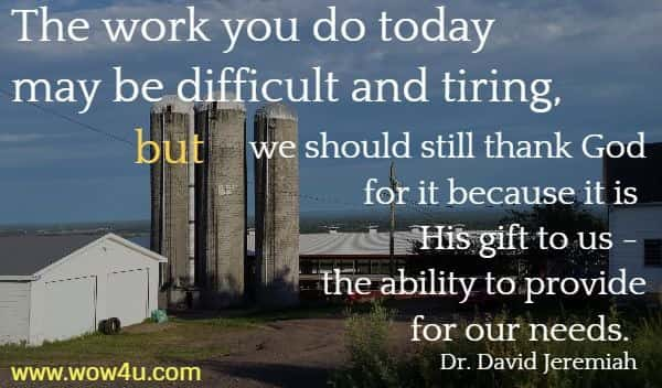 The work you do today may be difficult and tiring,  but we should still thank God for it because it is His gift to us - the ability to provide for our needs.    Dr. David Jeremiah