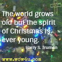 The world grows old but the spirit of Christmas is ever young. Harry S. Truman