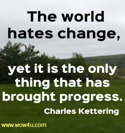 The world hates change, yet it is the only thing that has brought progress. Charles Kettering