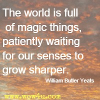 The world is full of magic things, patiently waiting for our senses to grow sharper. William Butler Yeats