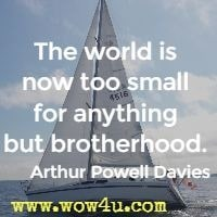 The world is now too small for anything but brotherhood.  Arthur Powell Davies