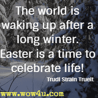 The world is waking up after a long winter. Easter is a time to celebrate life! Trudi Strain Trueit