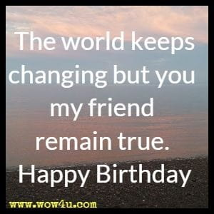 The world keeps changing but you my friend remain true. Happy Birthday