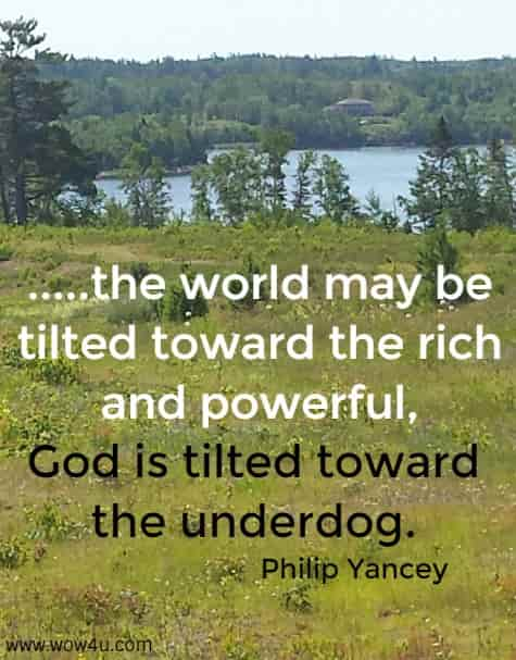 .....the world may be tilted toward the rich  and powerful, God is tilted toward the underdog. Philip Yancey