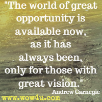 The world of great opportunity is available now, as it has always been, only for those with great vision.  Andrew Carnegie