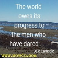 The world owes its progress to the men who have dared . . . Dale Carnegie