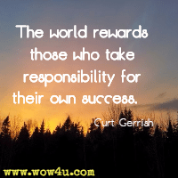 The world rewards those who take responsibility for their own success. Curt Gerrish